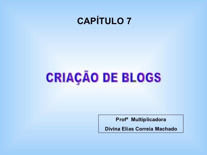 CRIAÇÃO DE BLOGS CAPÍTULO 7 Profª  Multiplicadora Divina Elias Correia Machado