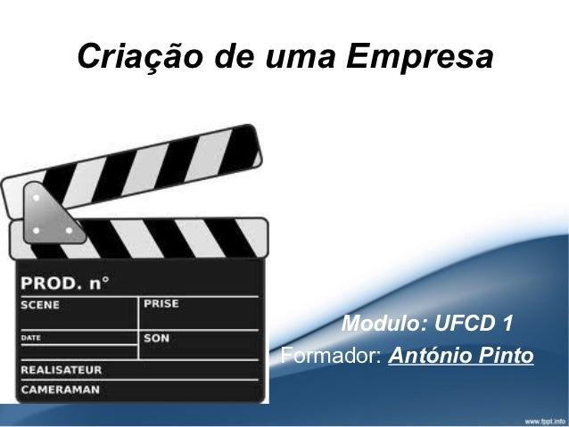 Criação de uma Empresa               Modulo: UFCD 1          Formador: António Pinto