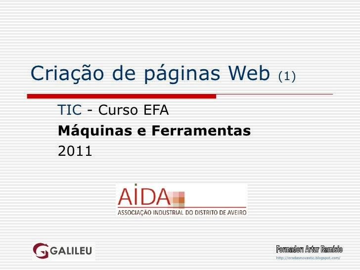Criação de páginas Web  (1) TIC  - Curso EFA Máquinas e Ferramentas 2011 Formador: Artur Ramísio http://eradasnovastic.blo...