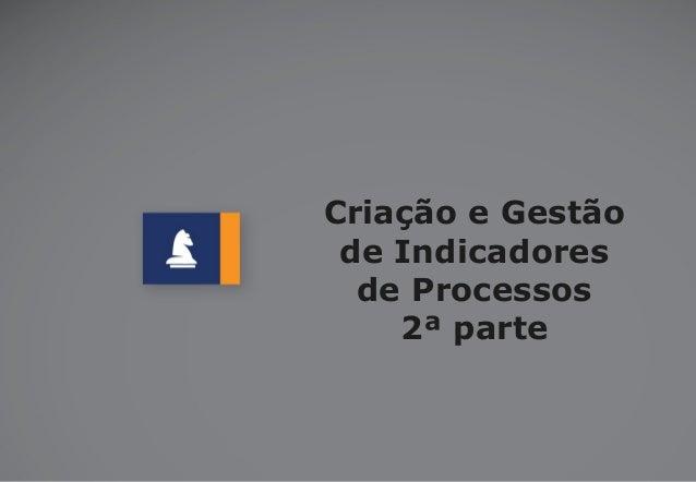 Criação e Gestão de Indicadores de Processos 2ª parte