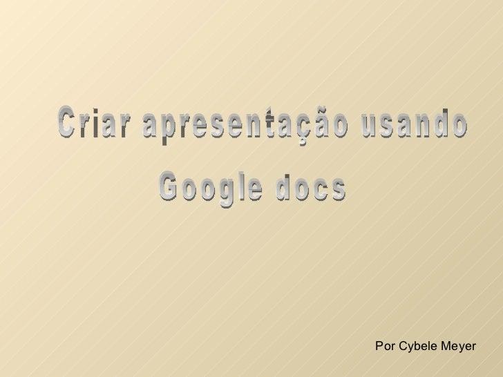 Criar apresentação usando Google docs Por Cybele Meyer
