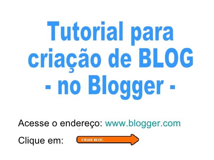 Tutorial para  criação de BLOG  - no Blogger - Acesse o endereço:  www.blogger.com Clique em: