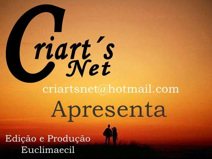 C riart´s Net Edição e Produção Euclimaecil [email_address] Apresenta