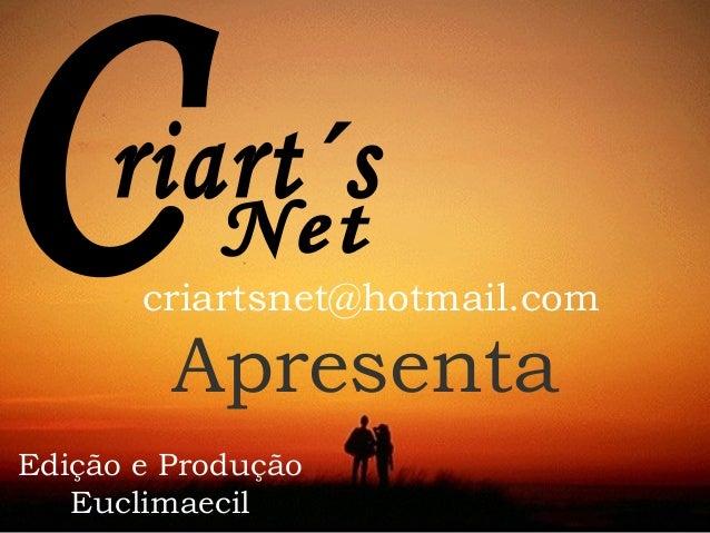 criartsnet@hotmail.com  Apresenta  Edição e Produção  Euclimaecil