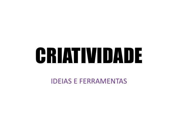 CRIATIVIDADE<br />IDEIAS E FERRAMENTAS<br />