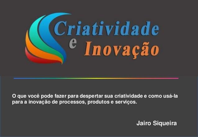 O que você pode fazer para despertar sua criatividade e como usá-la para a inovação de processos, produtos e serviços. Jai...