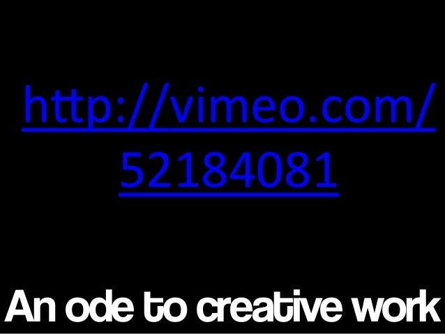 "An ode to creative work h""p://vimeo.com/ 52184081"