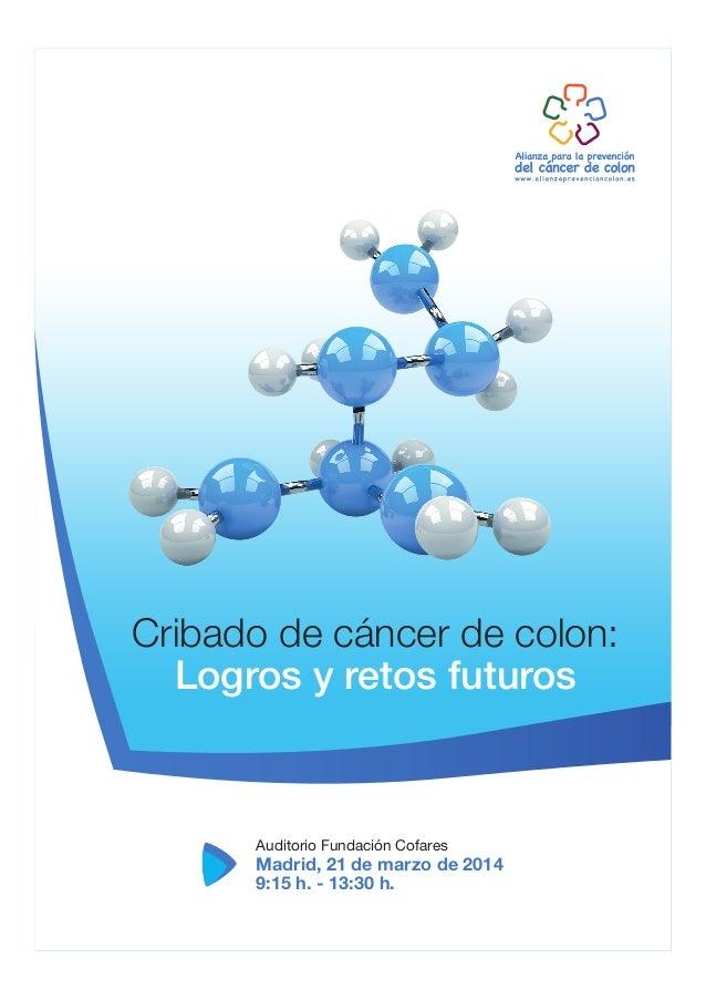 Cribado de cáncer de colon: Logros y retos futuros  Auditorio Fundación Cofares  Madrid, 21 de marzo de 2014 9:15 h. - 13:...