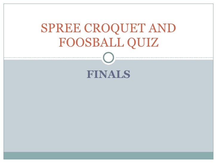 FINALS SPREE CROQUET AND FOOSBALL QUIZ