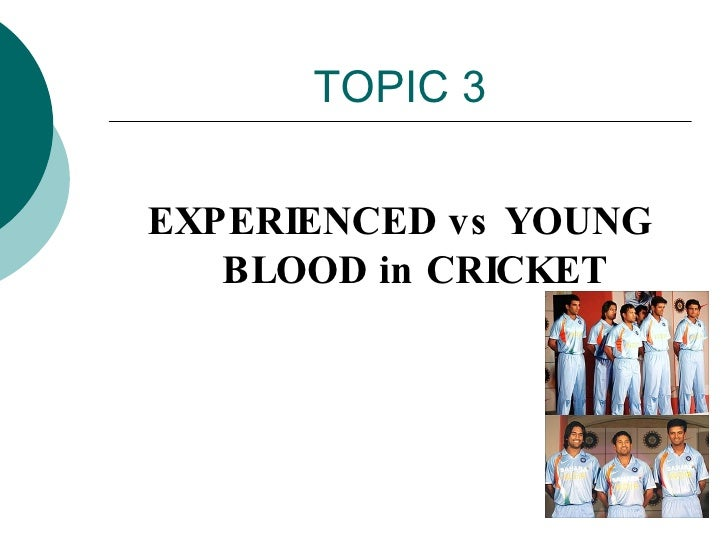 TOPIC 3 <ul><li>EXPERIENCED vs YOUNG BLOOD in CRICKET </li></ul>