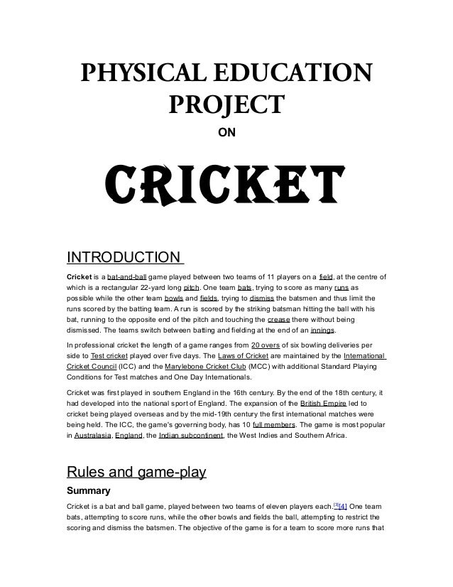 PHYSICAL EDUCATION PROJECT ON  CRICKET INTRODUCTION Cricket is a bat-and-ball game played between two teams of 11 players ...