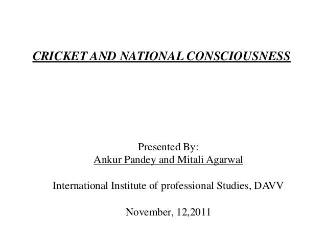 CRICKET AND NATIONAL CONSCIOUSNESS                    Presented By:           Ankur Pandey and Mitali Agarwal  Internation...