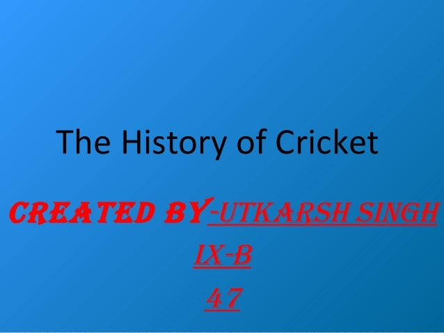 The History of Cricket CREATED BY-UTKARSH SINGH IX-B 47