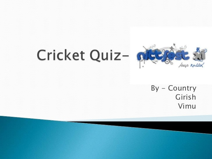 Cricket Quiz-NITTFEST 2011<br />By - Country<br />Girish<br />Vimu<br />