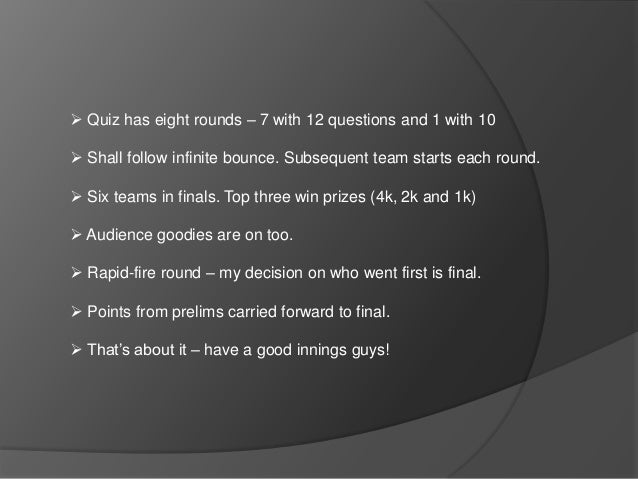  Quiz has eight rounds – 7 with 12 questions and 1 with 10  Shall follow infinite bounce. Subsequent team starts each ro...