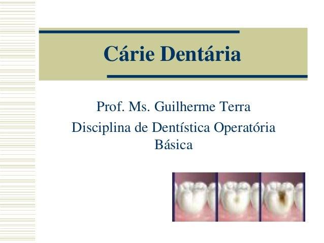 Cárie Dentária Prof. Ms. Guilherme Terra Disciplina de Dentística Operatória Básica