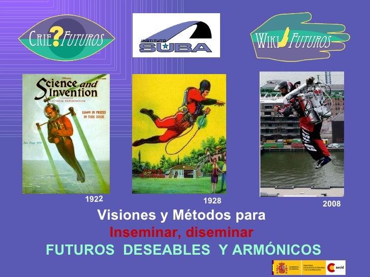 Visiones y Métodos para  Inseminar, diseminar   FUTUROS  DESEABLES   Y   ARMÓNICOS 1928  1922  2008