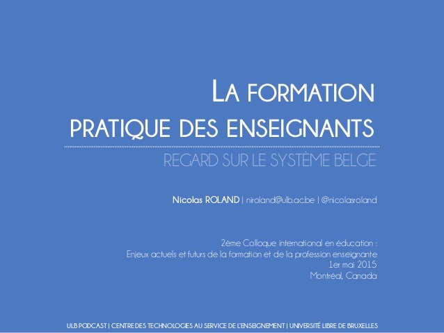 LA FORMATION PRATIQUE DES ENSEIGNANTS REGARD SUR LE SYSTÈME BELGE Nicolas ROLAND | niroland@ulb.ac.be | @nicolasroland 2èm...