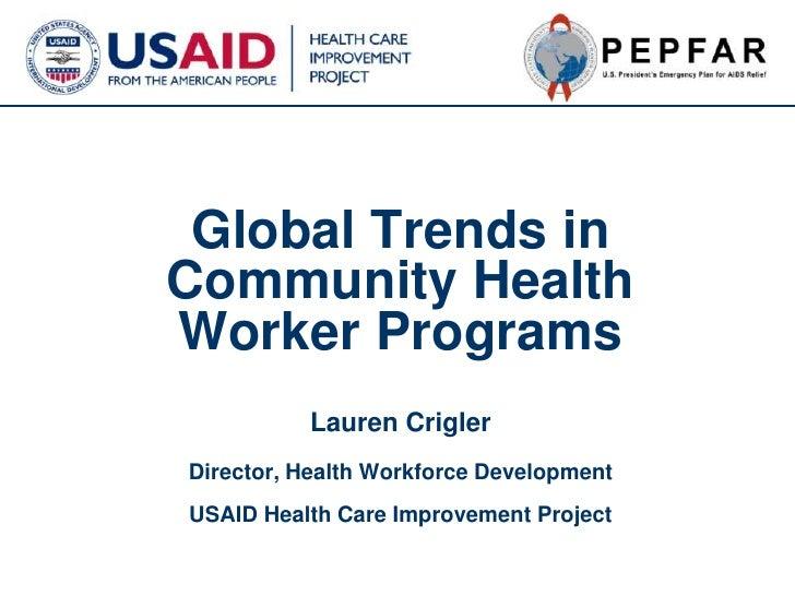 Global Trends in Community Health Worker ProgramsLauren CriglerDirector, Health Workforce DevelopmentUSAID Health Care Imp...