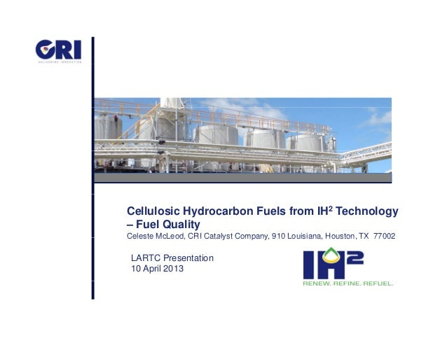 Cellulosic Hydrocarbon Fuels from IH2 Technology – Fuel Quality Celeste McLeod CRI Catalyst Company 910 Louisiana Houston ...