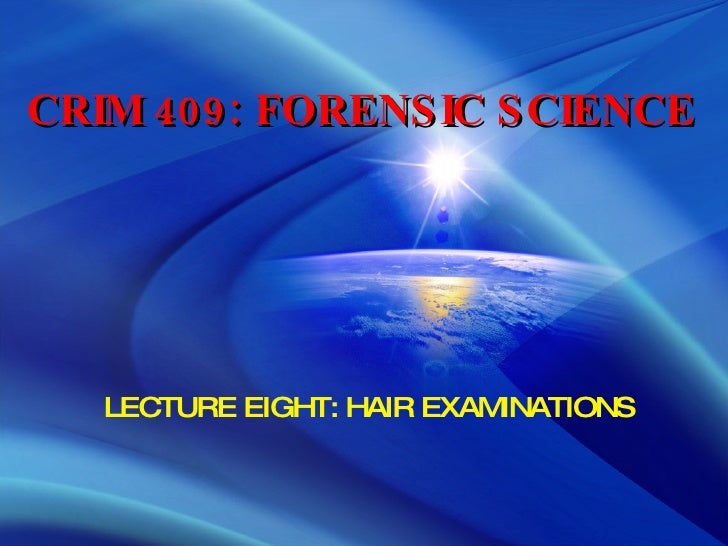 CRIM 409: FORENSIC SCIENCE LECTURE EIGHT: HAIR EXAMINATIONS
