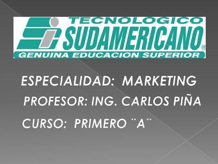 ESPECIALIDAD:MARKETING<br />PROFESOR: ING. CARLOS PIÑA<br />CURSO:  PRIMERO ¨A¨<br />