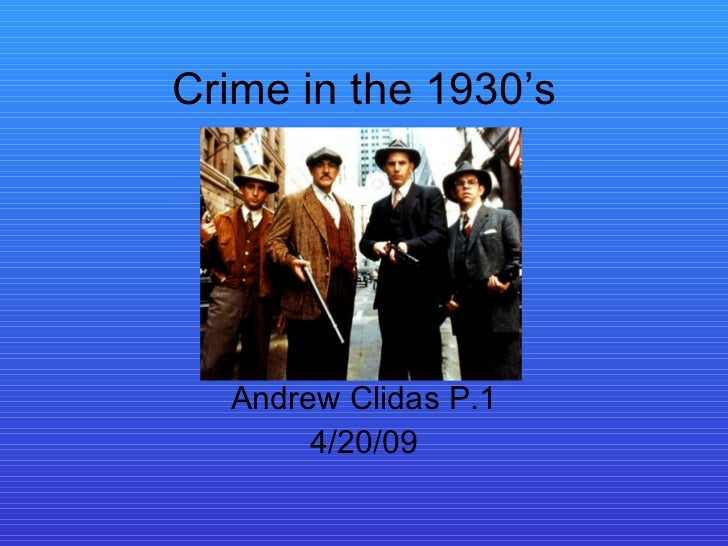 Crime in the 1930's Andrew Clidas P.1 4/20/09