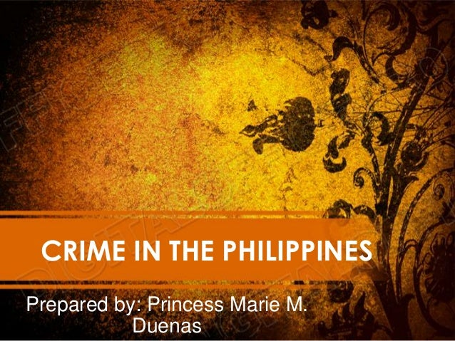 CRIME IN THE PHILIPPINES Prepared by: Princess Marie M. Duenas
