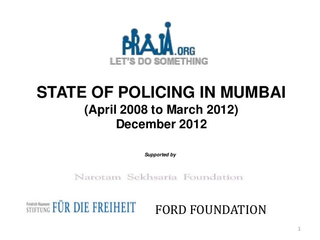 STATE OF POLICING IN MUMBAI     (April 2008 to March 2012)           December 2012               Supported by             ...
