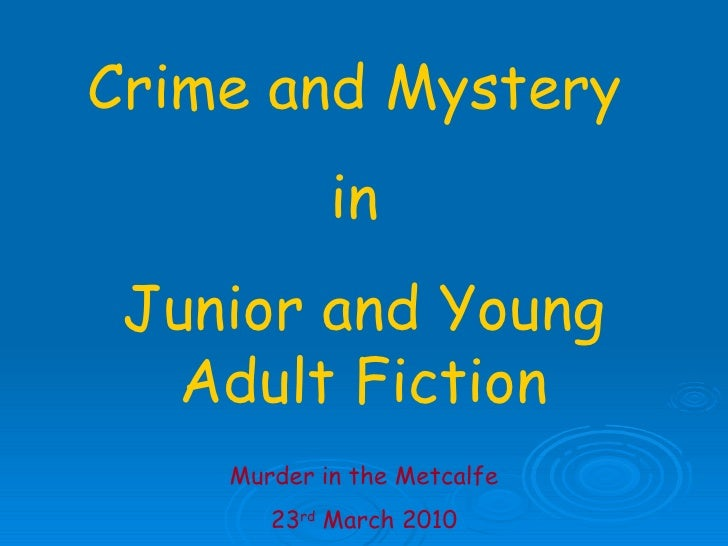 Crime and Mystery  in  Junior and Young Adult Fiction Murder in the Metcalfe 23 rd  March 2010