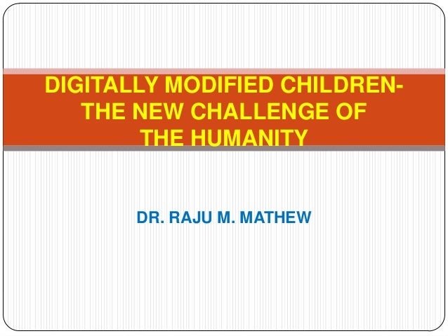DIGITALLY MODIFIED CHILDREN-   THE NEW CHALLENGE OF        THE HUMANITY       DR. RAJU M. MATHEW