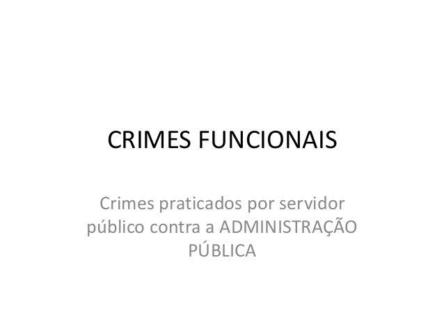 CRIMES FUNCIONAIS Crimes praticados por servidor público contra a ADMINISTRAÇÃO PÚBLICA