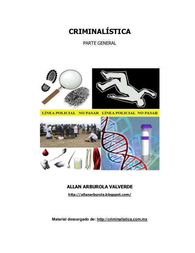 CRIMINALÍSTICA PARTE GENERAL ALLAN ARBUROLA VALVERDE http://allanarburola.blogspot.com/ Material descargado de: http://cri...