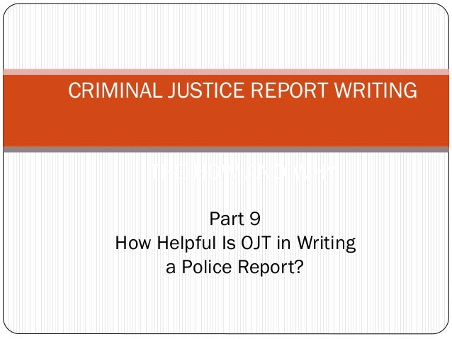 CRIMINAL JUSTICE REPORT WRITING THE HOW AND WHY Part 9 How Helpful Is OJT in Writing a Police Report?