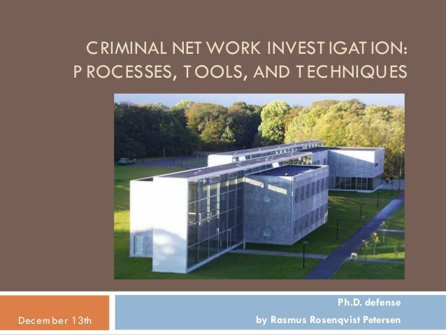 CRIMINAL NETWORK INVEST IGAT ION: PROCESSES, TOOLS, AND TECHNIQUES Ph.D. defense by Rasmus Rosenqvist PetersenDecem ber 13...
