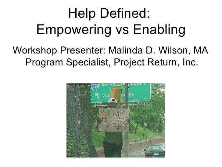 Help Defined:  Empowering vs Enabling Workshop Presenter: Malinda D. Wilson, MA  Program Specialist, Project Return, Inc.