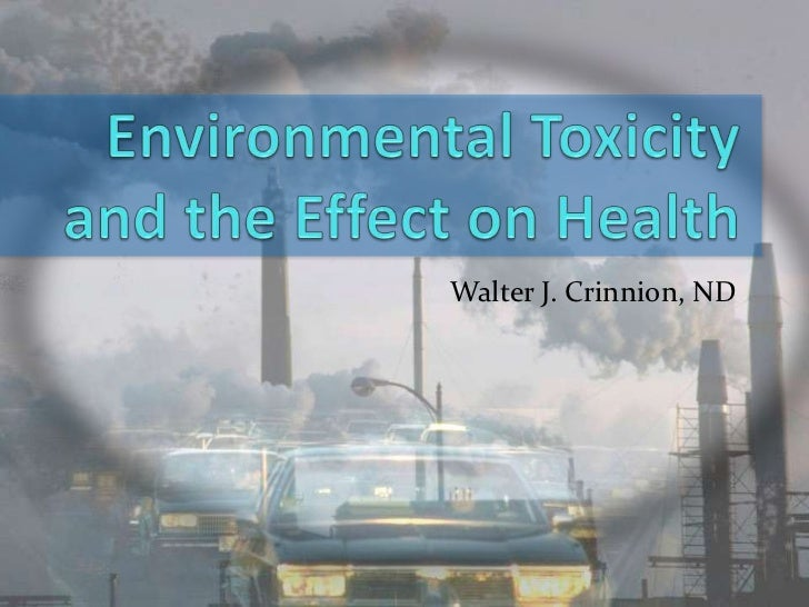 Environmental Toxicityand the Effect on Health<br />Walter J. Crinnion, ND<br />