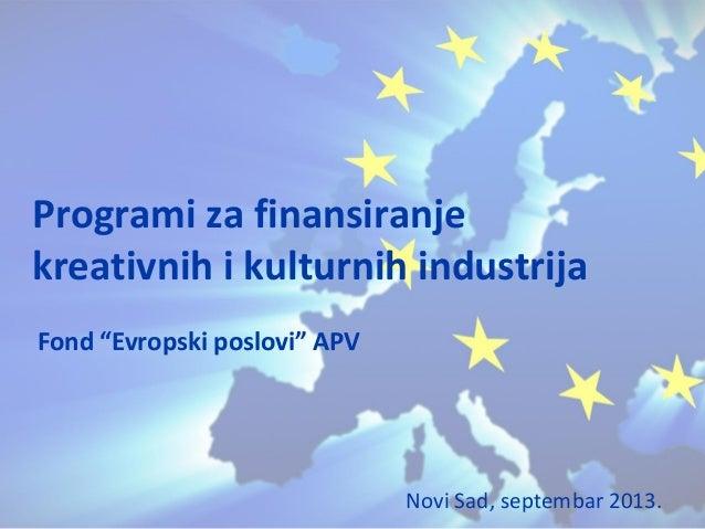 """Fond """"Evropski poslovi"""" APV Programi za finansiranje kreativnih i kulturnih industrija Novi Sad, septembar 2013."""