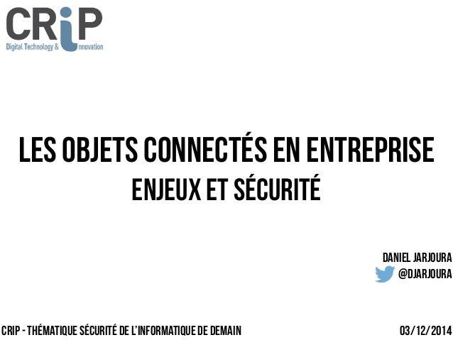 Les objets connectés en entreprise  Enjeux et sécurité  crip - Thématique Sécurité de l'Informatique de demain  Daniel jar...