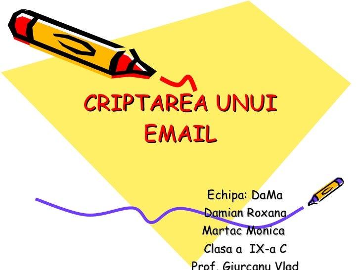 CRIPTAREA UNUI EMAIL Echipa: DaMa Damian Roxana Martac Monica  Clasa a  IX-a C Prof. Giurcanu Vlad