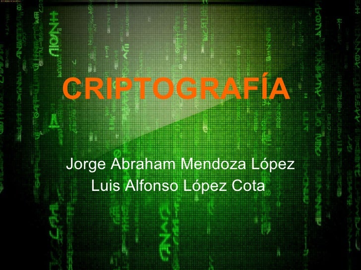 CRIPTOGRAFÍA   Jorge Abraham Mendoza López Luis Alfonso López Cota