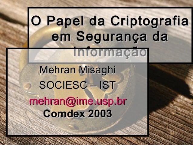 O Papel da CriptografiaO Papel da Criptografia em Segurança daem Segurança da InformaçãoInformação Mehran MisaghiMehran Mi...