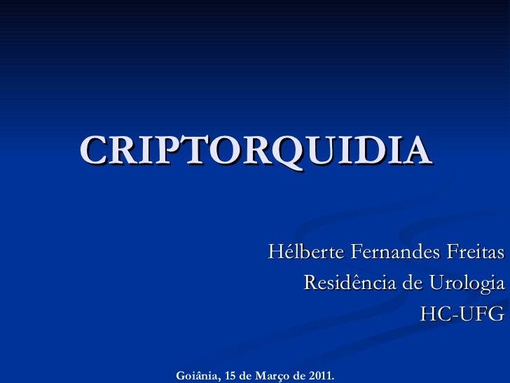 CRIPTORQUIDIA Hélberte Fernandes Freitas Residência de Urologia HC-UFG Goiânia, 15 de Março de 2011.
