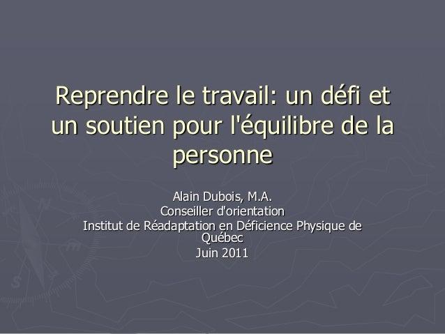 Reprendre le travail: un défi etun soutien pour léquilibre de lapersonneAlain Dubois, M.A.Conseiller dorientationInstitut ...