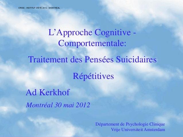 L'Approche Cognitive -Comportementale:Traitement des Pensées SuicidairesRépétitivesAd KerkhofMontréal 30 mai 2012Départeme...