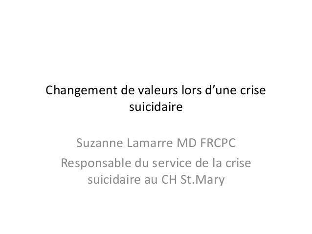Changement de valeurs lors d'une crisesuicidaireSuzanne Lamarre MD FRCPCResponsable du service de la crisesuicidaire au CH...