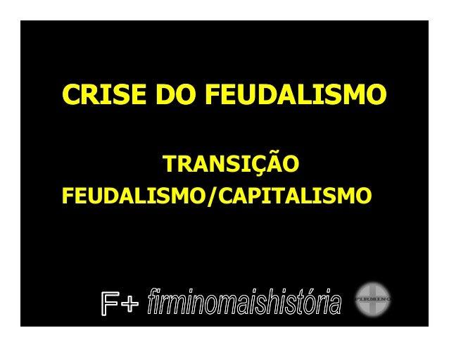 CRISE DO FEUDALISMOCRISE DO FEUDALISMOTRANSIÇÃOFEUDALISMO/CAPITALISMO