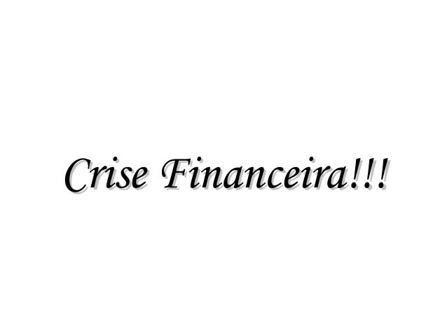 Crise Financeira!!!Crise Financeira!!!