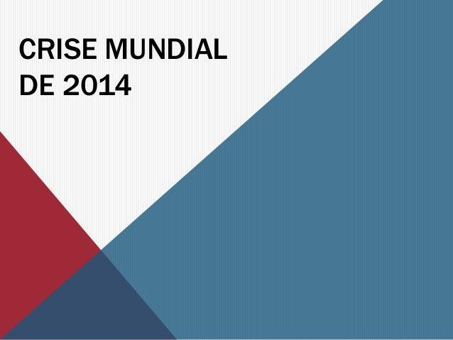 CRISE MUNDIAL  DE 2014