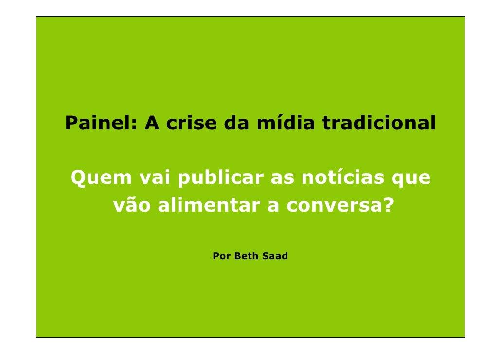 Painel: A crise da mídia tradicional  Quem vai publicar as notícias que    vão alimentar a conversa?                Por Be...